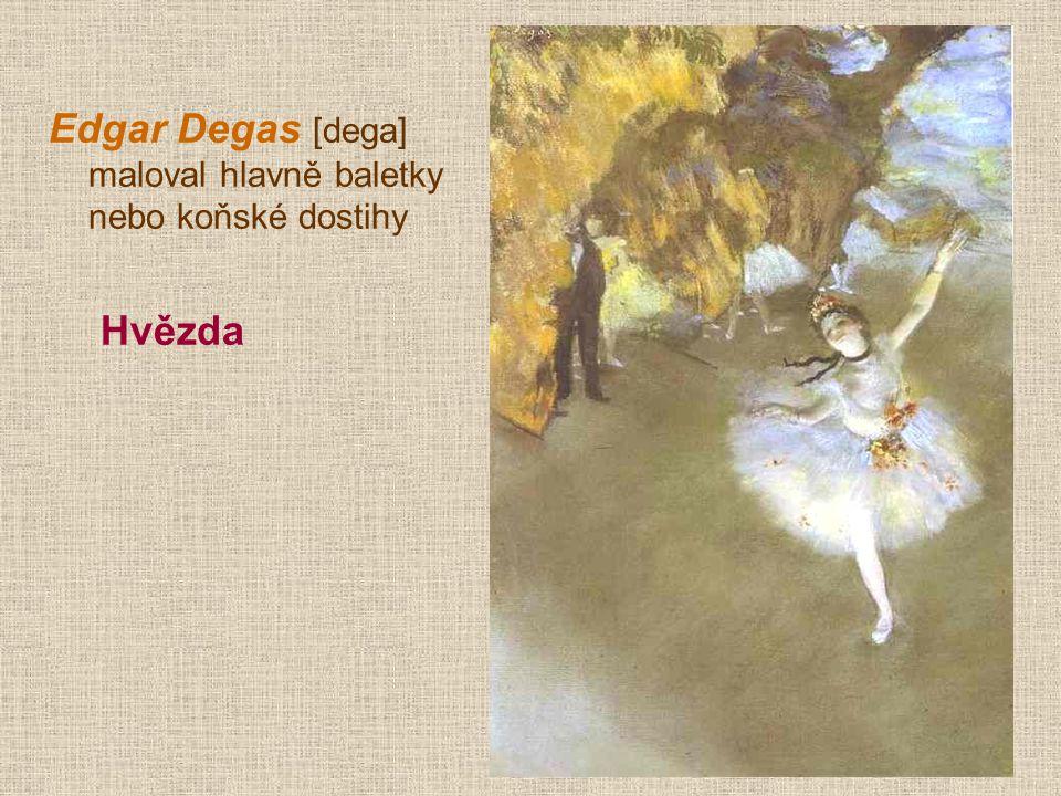 Edgar Degas [dega] maloval hlavně baletky nebo koňské dostihy
